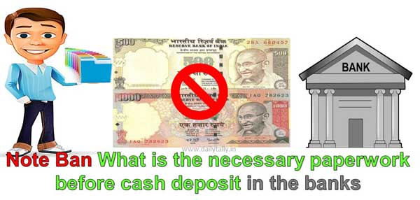 Note Ban What is necessary paperwork before cash deposit in banks